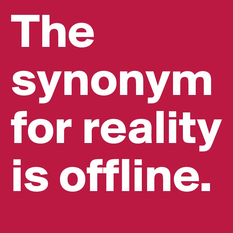 The-synonym-for-reality-is-offline