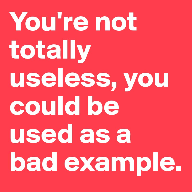You-re-not-totally-useless-you-could-be-used-as-a
